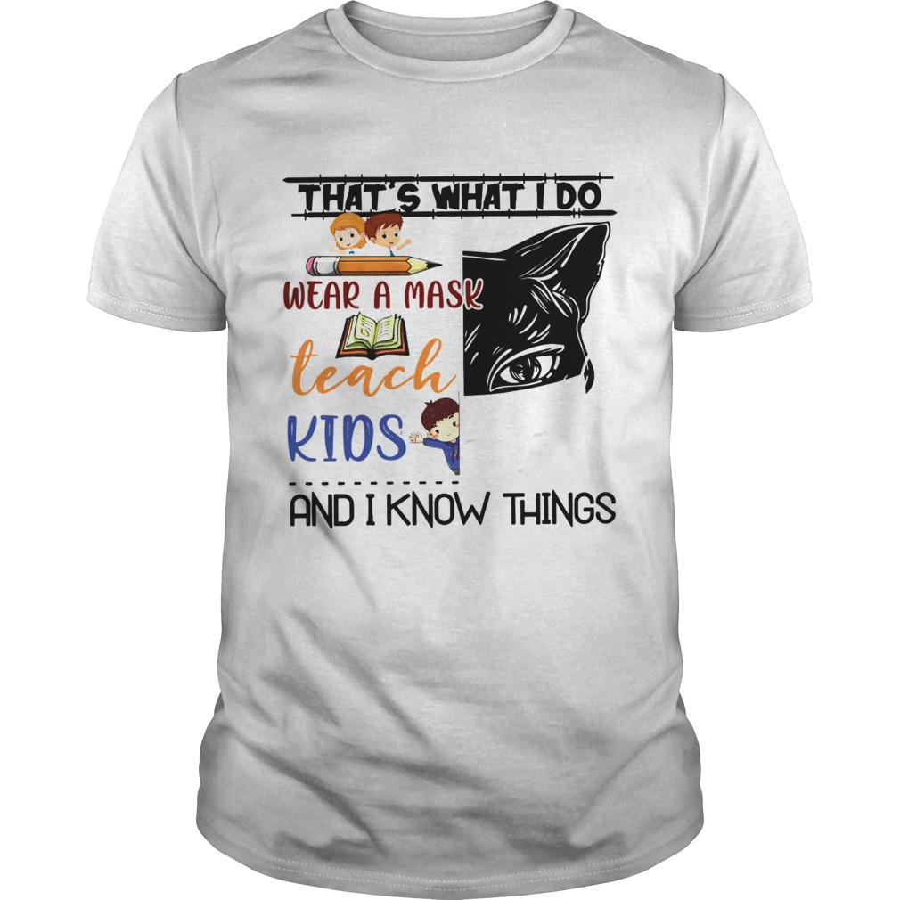 THATS WHAT I DO WEAR A MASK TEACH KIDS AND I KNOW THINGS shirt