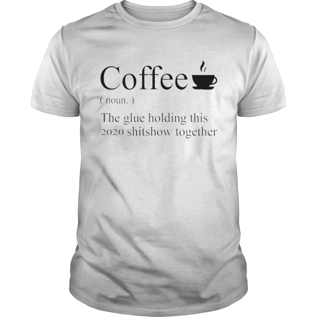 Coffee definition noun the glue holding this 2020 shitshow together shirt