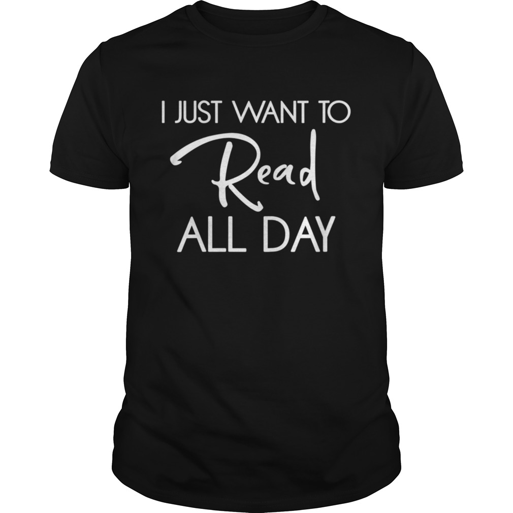 I Just Want To Read All Day shirt