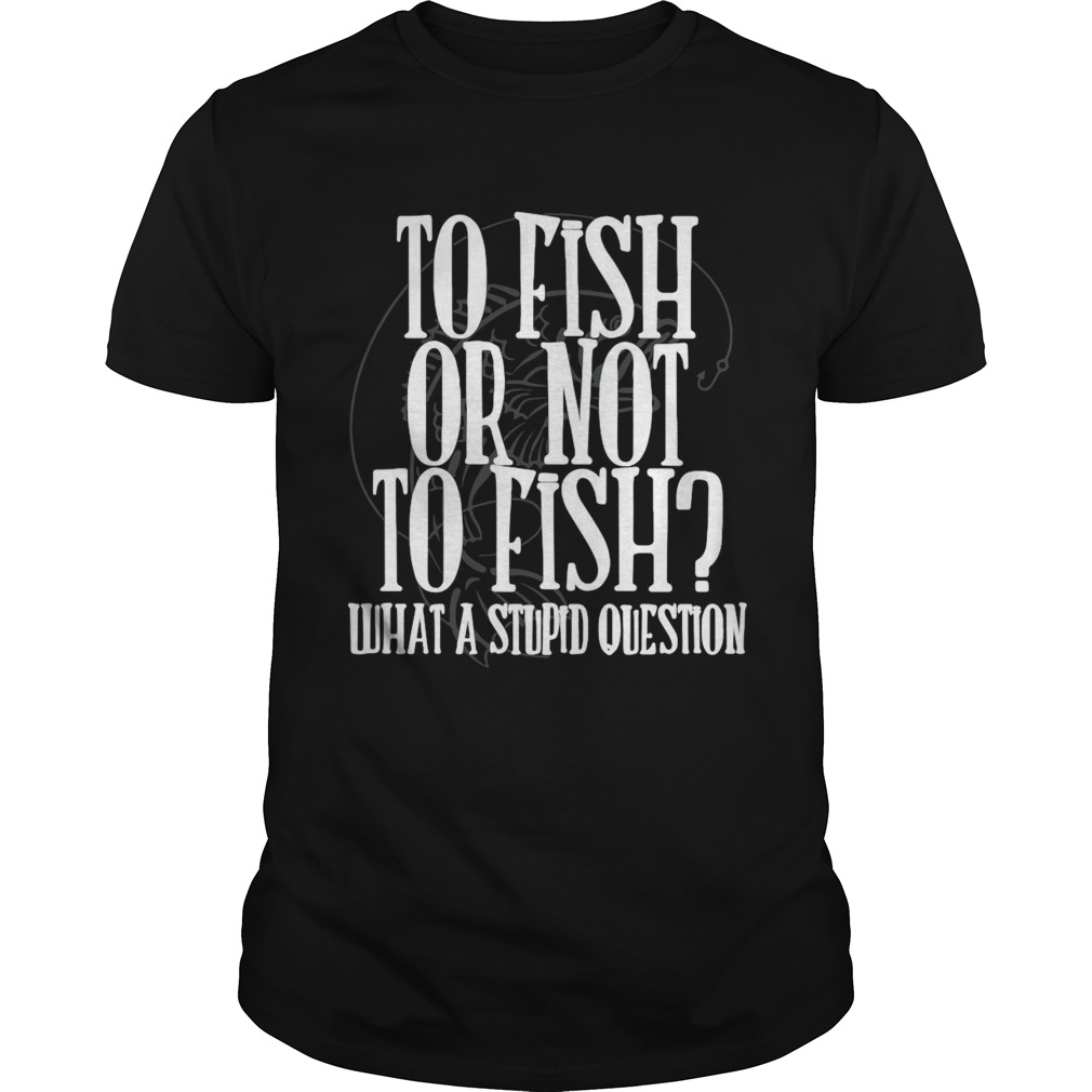 To Fish Or Not To Fish What A Stupid Question shirt