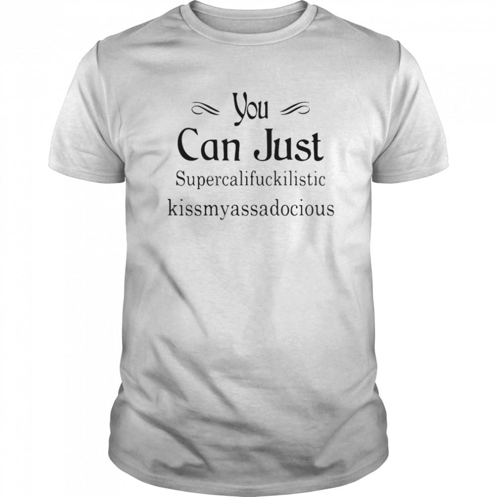 You Can Just Supercalifuckkilistic Kissmyassadocious shirt
