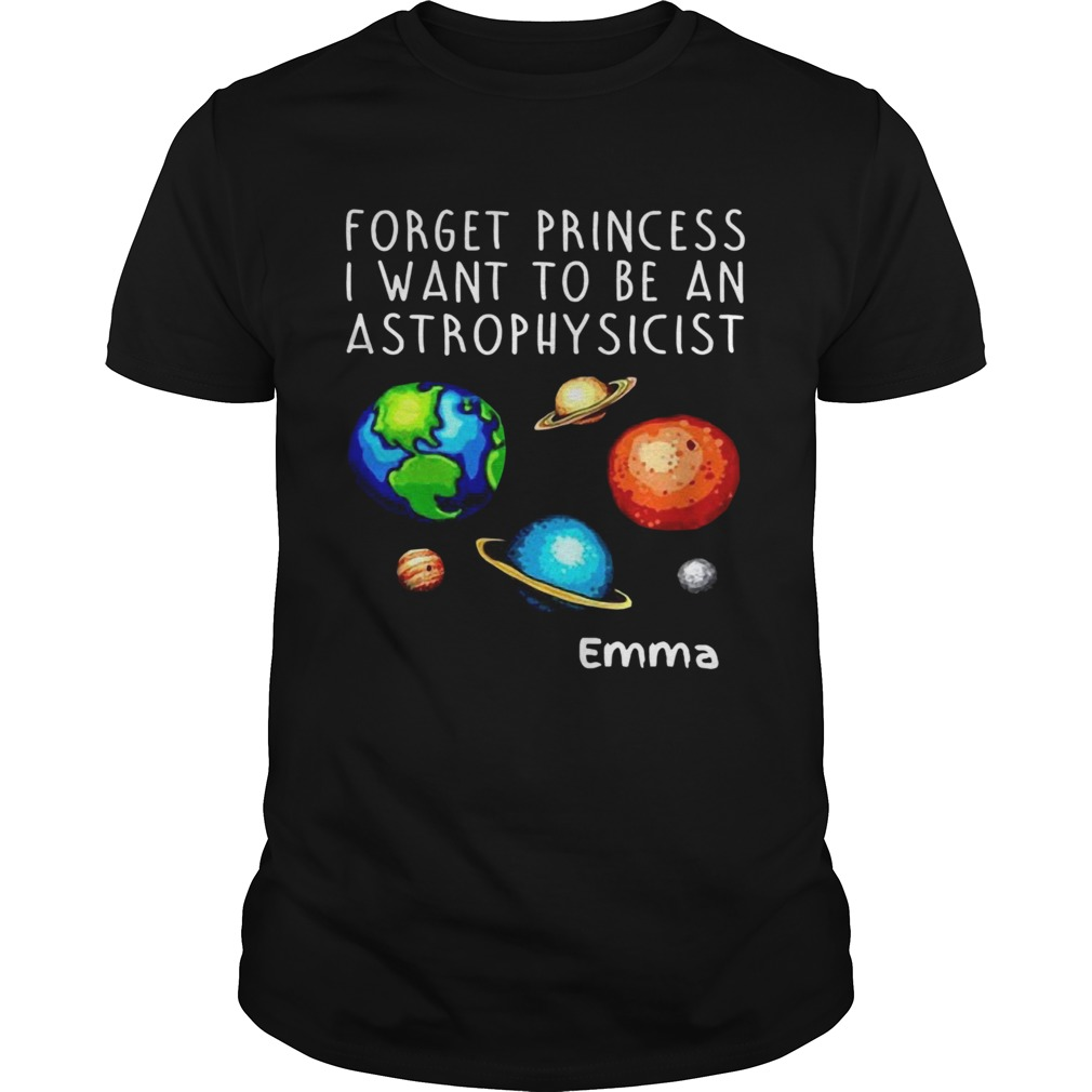 Forget Princess I Want To Be An Astrophysicist Emma shirt