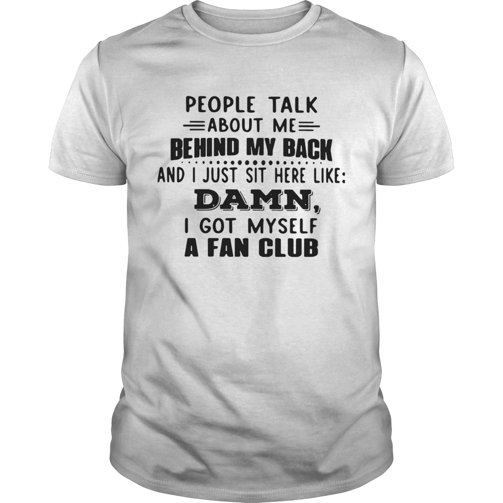 People Talk About Me Behind My Back And I Just Sit Here Like Damn I Got Myself A Fan Club shirt
