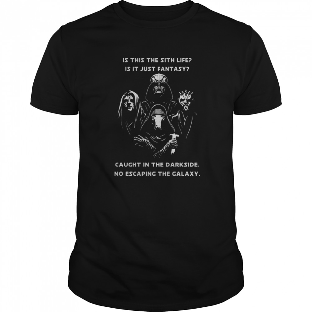 Star Wars Is This The Sith Life Is It Just Fantasy Caught In The Darkside No Escaping The Galaxy shirt