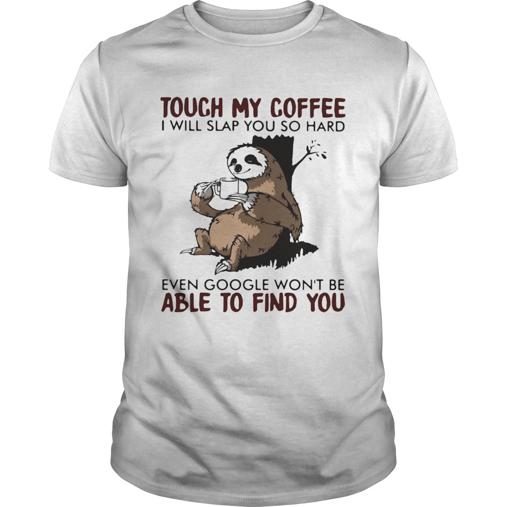 Touch my coffee i will slap you so hard even google wont be able to find you sloth shirt