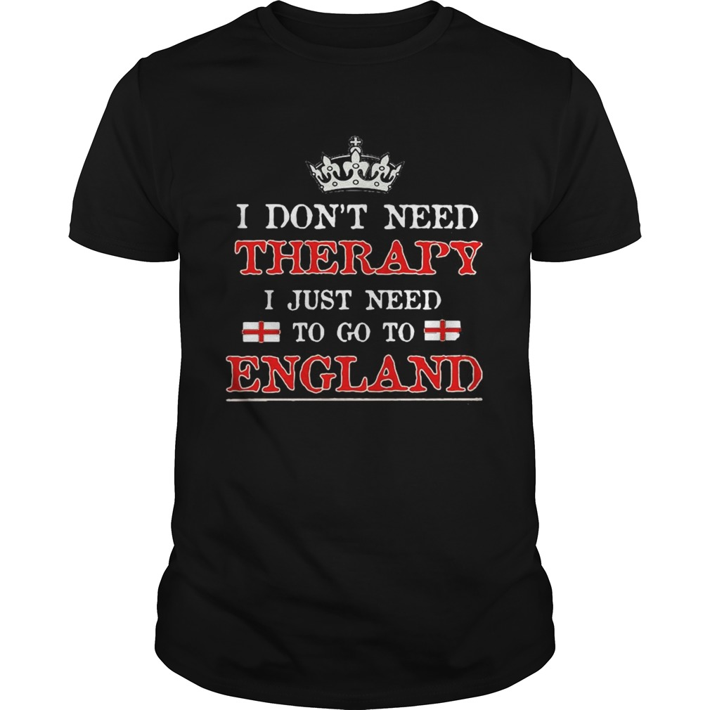 I Dont Need Therapy I Just Need To Go To England shirt