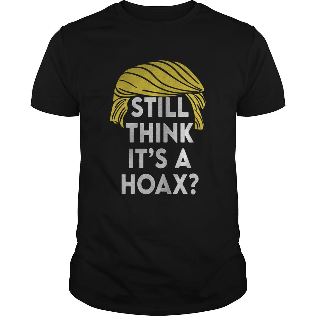 Official Trump Hair Still Think Its A Hoax shirt
