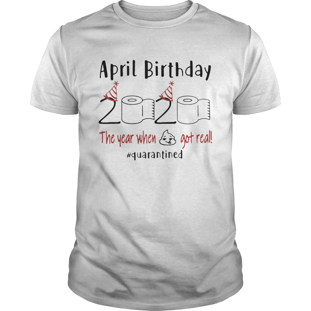 April Birthday 2020 The Year When Shit Got Real quarantined shirt