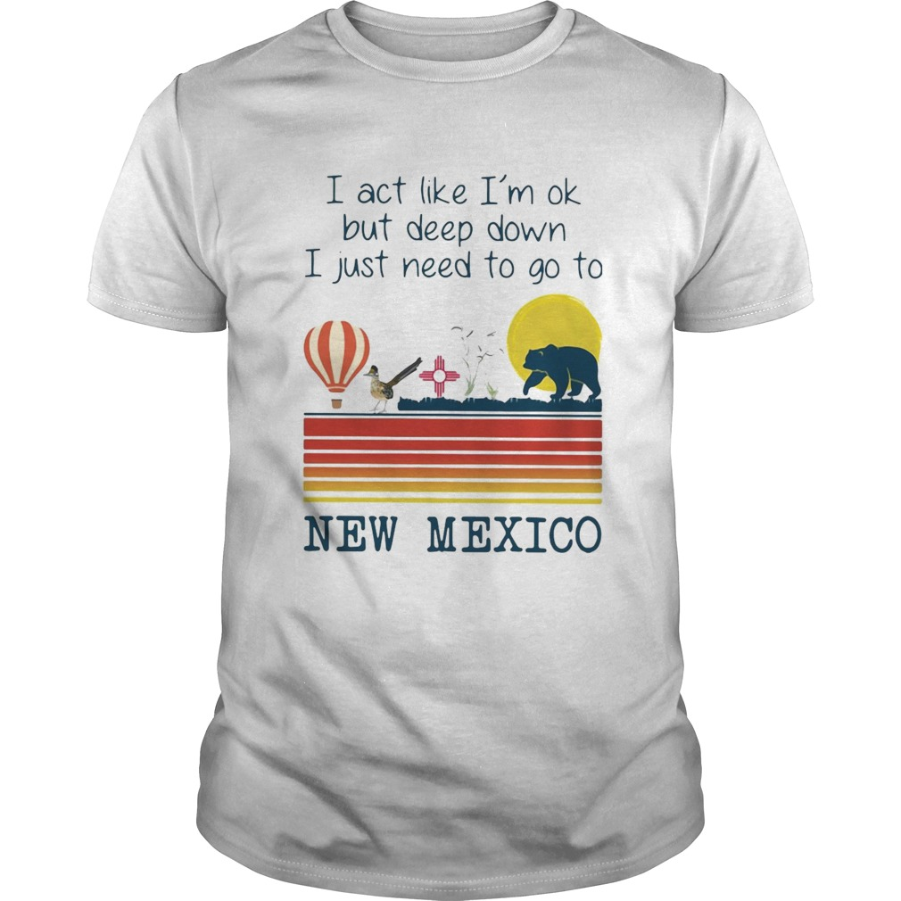 I Act Like Im Ok But Deep Down I Just Need To Go To New Mexico shirt