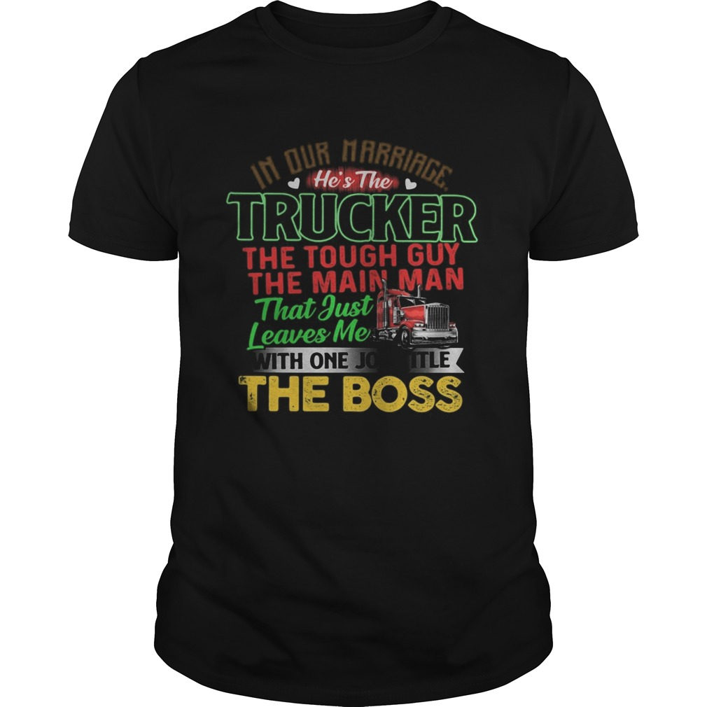 In Our Marriage Trucker That Just Leaves Me With One Job Title The Boss shirt