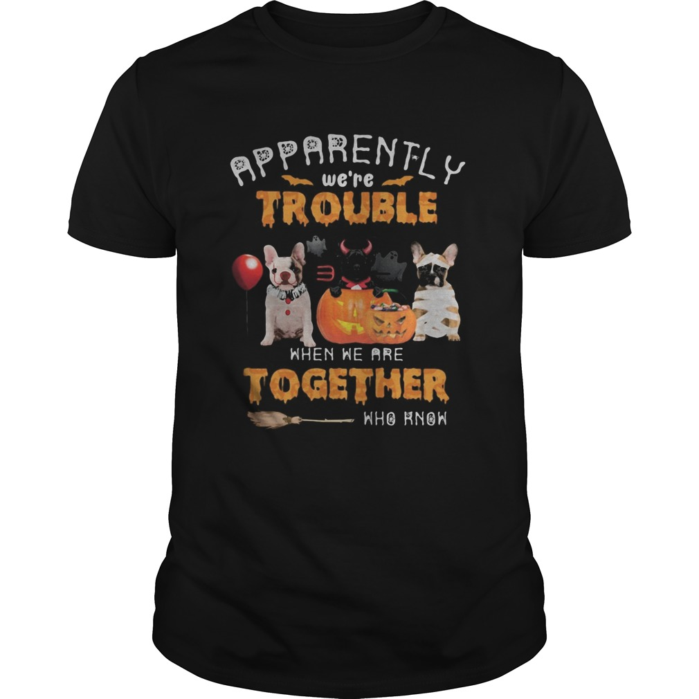 Halloween apparently were trouble when we are together who know shirt