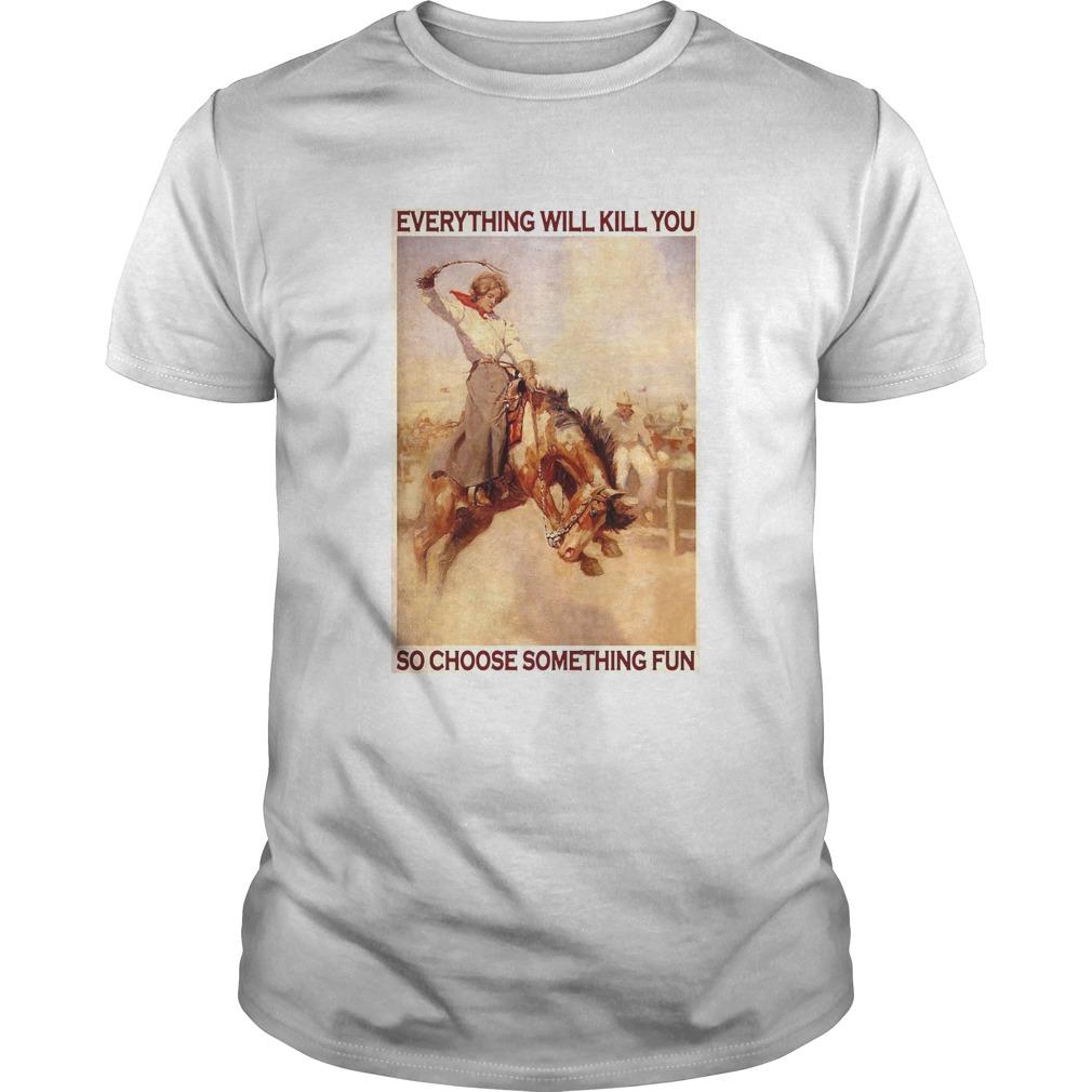 Rodeo Girl Everything Will Kill You So Choose Something Fun shirt