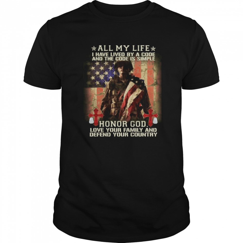 American Flag All My Life I Have Lived By A Code And The Code Is Simple Honor God shirt
