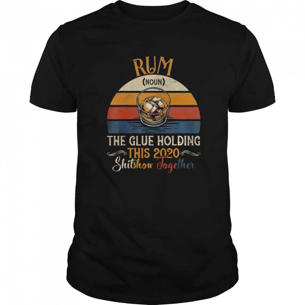 Rum The Glue Holding This 2020 Shitshow Together Vintage Retro shirt