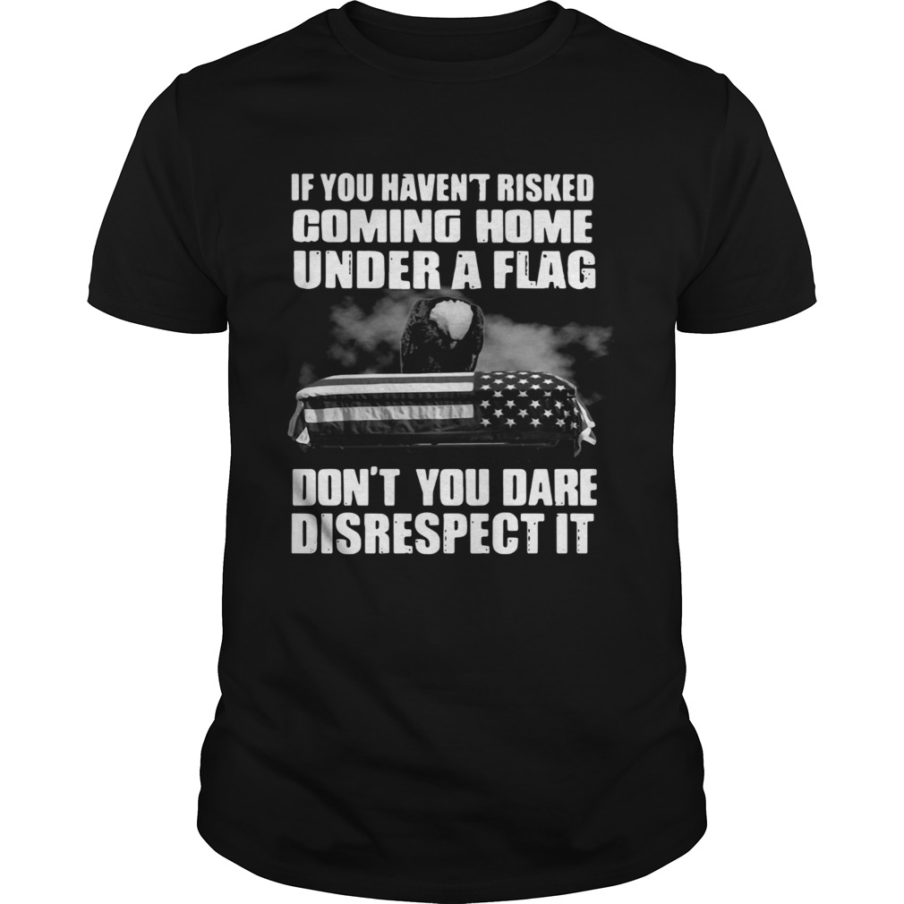 If You Havent Risked Coming Home Under A Flag Dont You Dare Disrespect It shirt