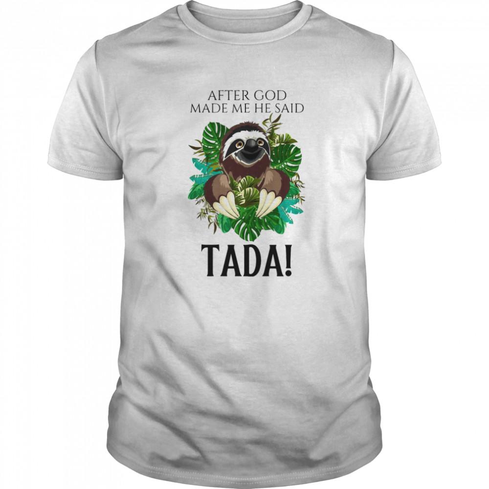 Sloth After God Made Me He Said Tada shirt