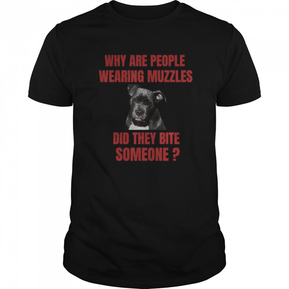 Why Are People Wearing Muzzles Did They Bite Someone shirt
