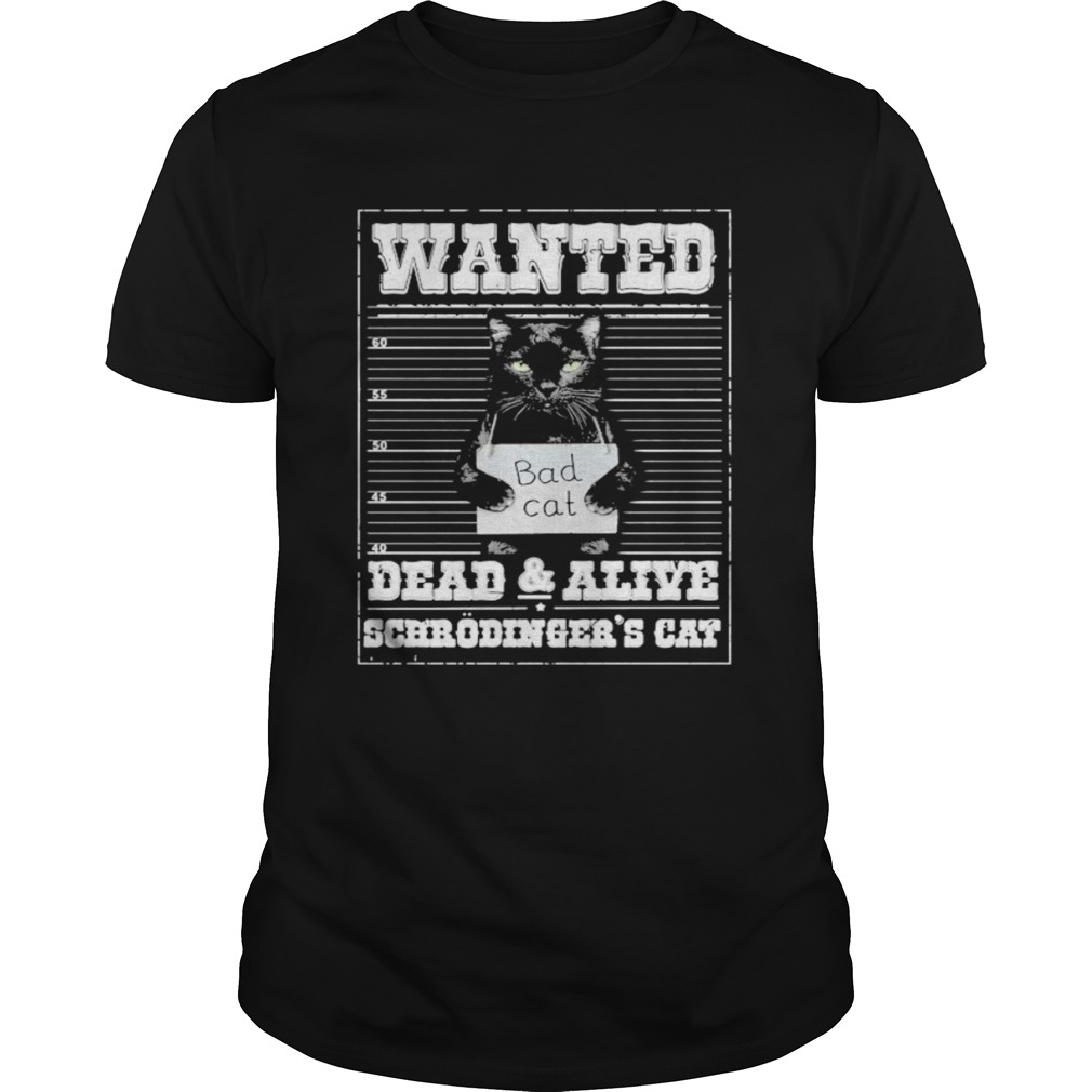 Bad cat Wanted dead and alive scerodingers cat shirt