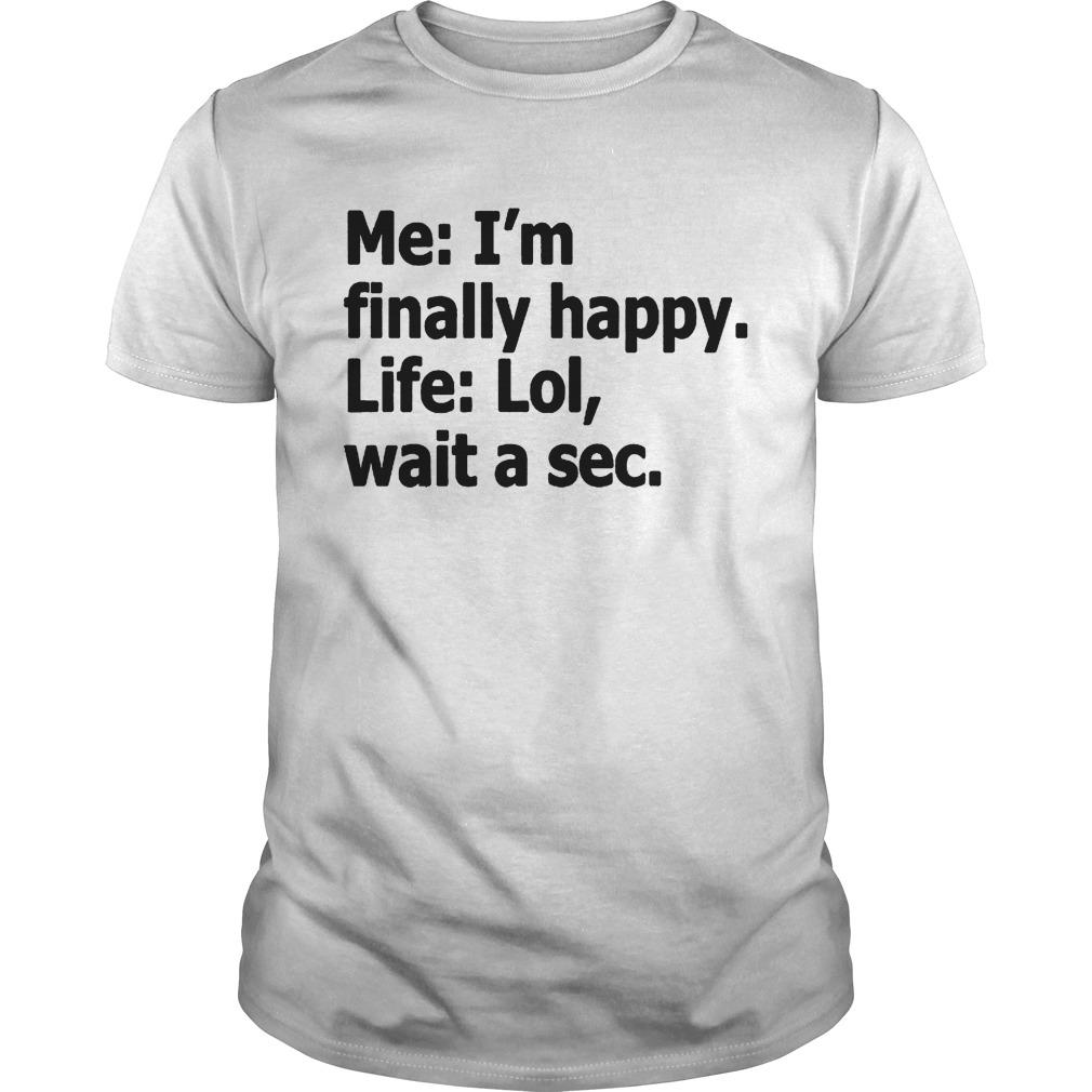 Me Im Finally Happy Life Lol Wait A Sec shirt
