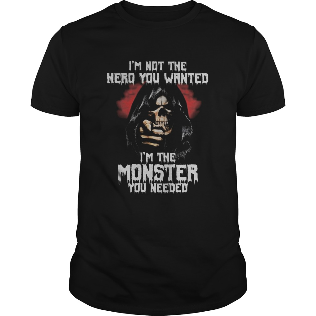 Skull im not the hero you wanted im the monster you needed shirt