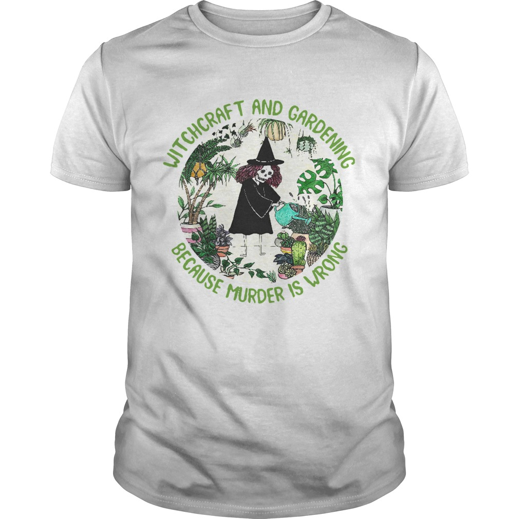 Witchcraft And Gardening Because Murder Is Wrong shirt