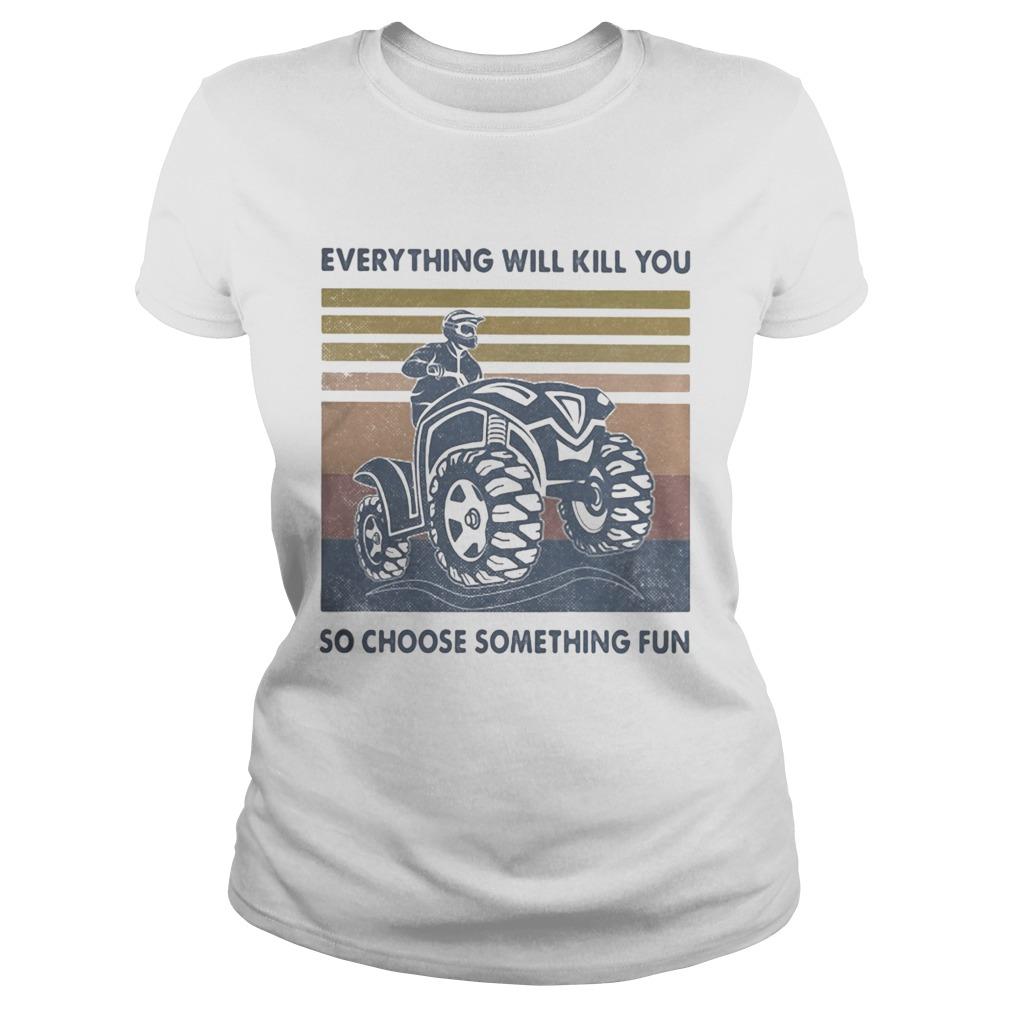 Everything Will Kill You So Choose Something Fun ATV Vintage Retro shirt