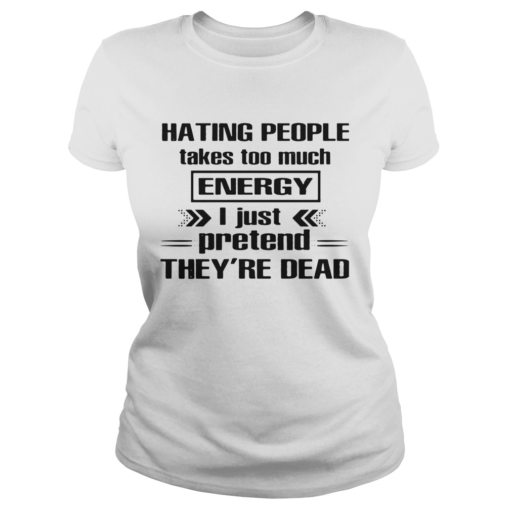 Hating People Takes Too Much Energy I Just Pretend Theyre Dead shirt