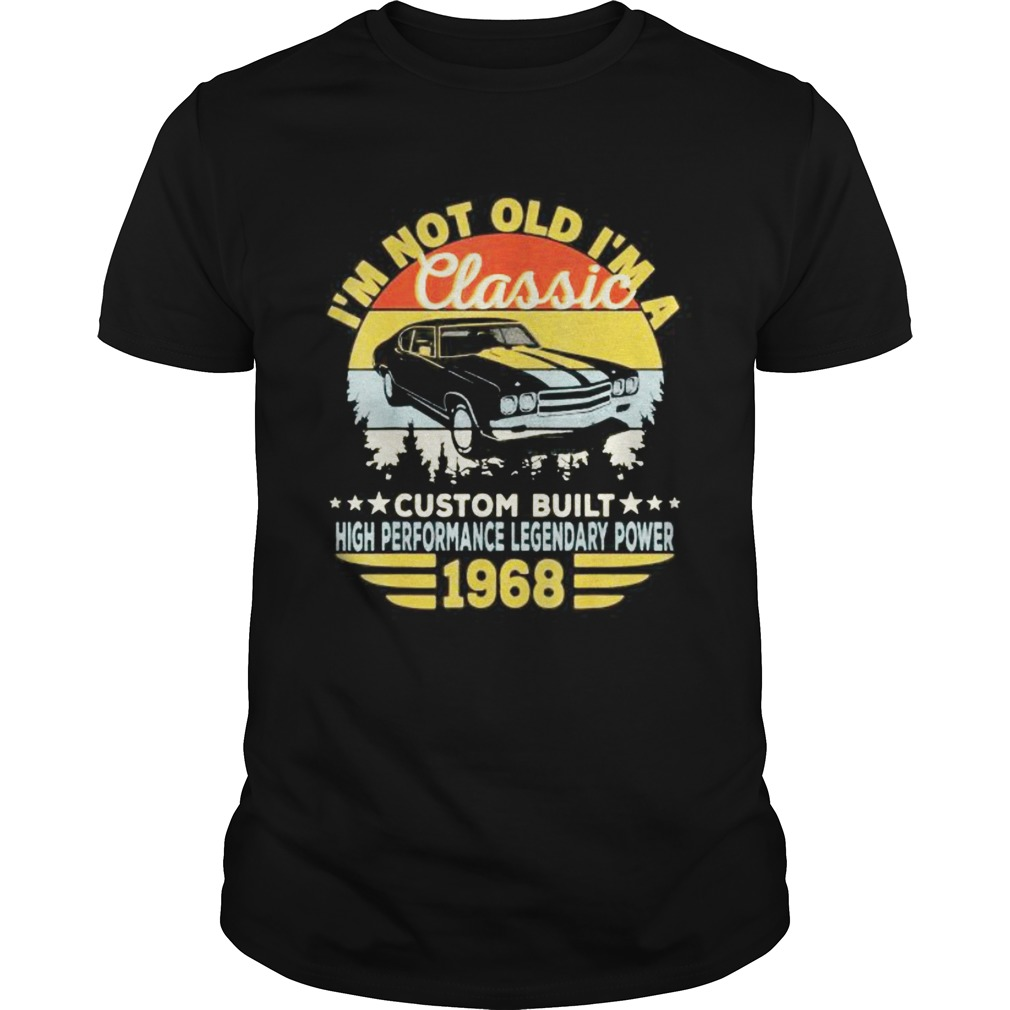 Im not old Im a classic custom built high performance legendary power 1968 vintage retro shirt