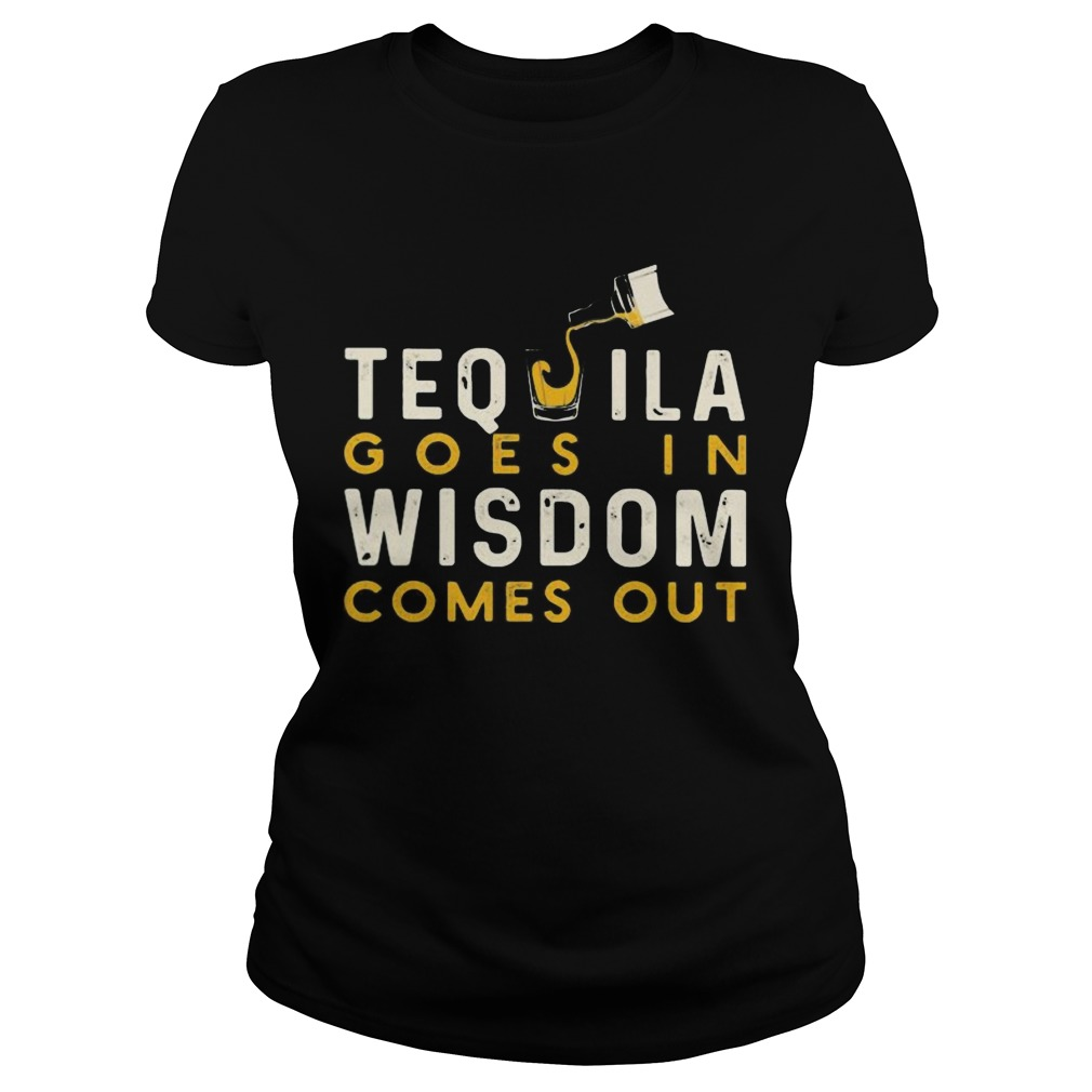 Tequila goes in wisdom comes out shirt