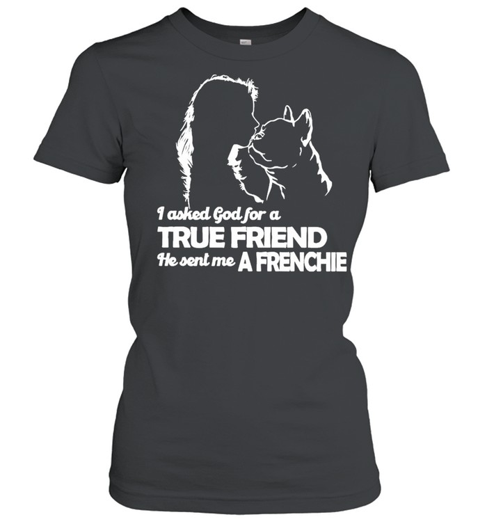I asked God for a True Friend he sent me a Frenchie and Girl shirt Classic Women's T-shirt