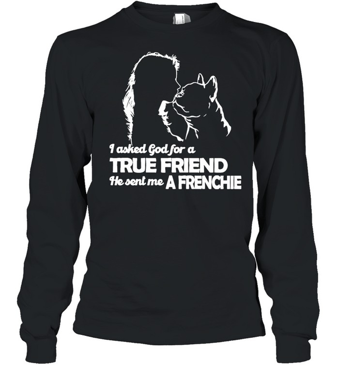 I asked God for a True Friend he sent me a Frenchie and Girl shirt Long Sleeved T-shirt