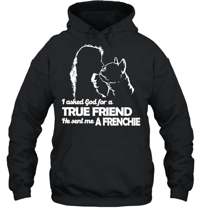 I asked God for a True Friend he sent me a Frenchie and Girl shirt Unisex Hoodie