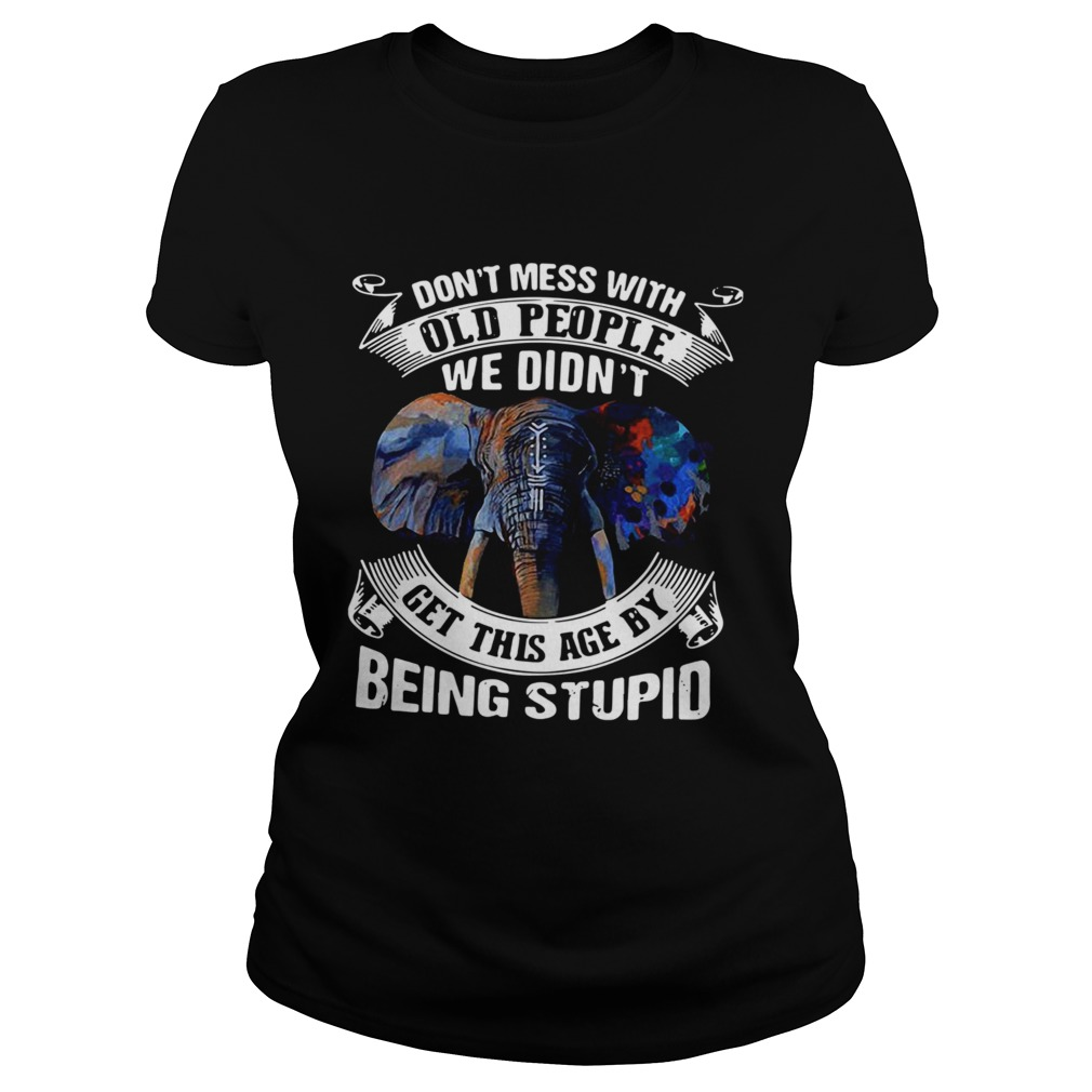 Dont Mess With Old People We Didnt Get This Age By Being Stupid shirt