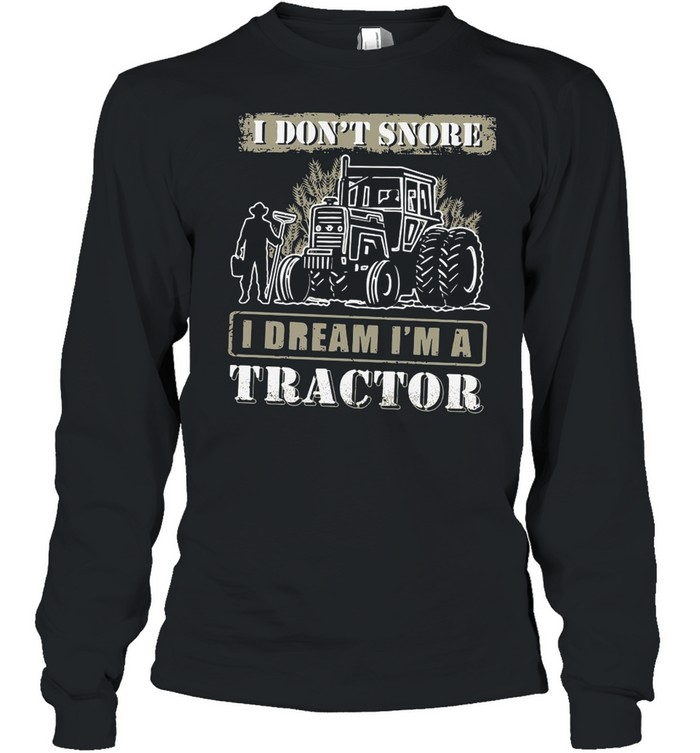I Don't Snore I Dream I'm A Tractor shirt Long Sleeved T-shirt