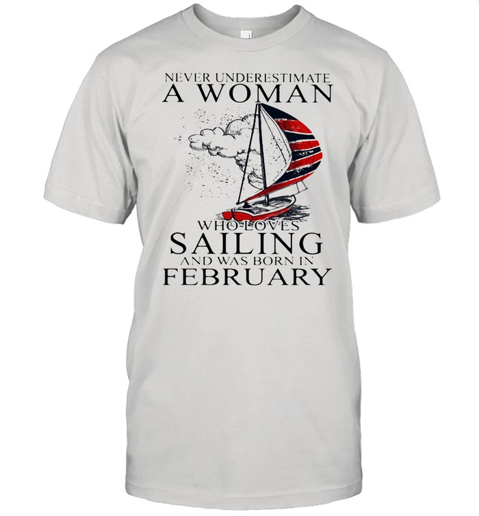 Never Underestimate A Woman Who Loves Sailing And Was Born In February shirt