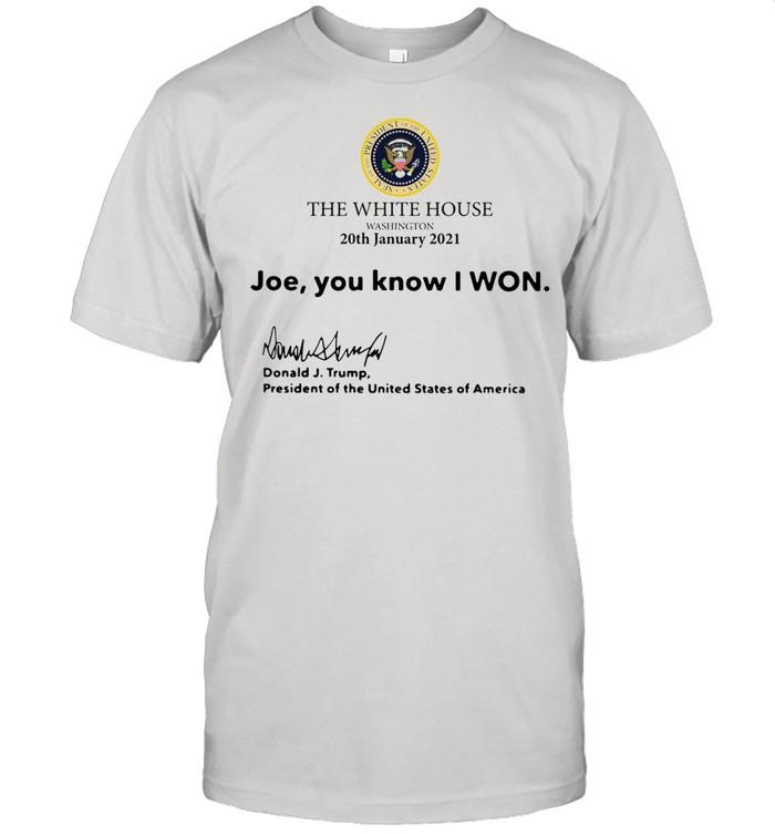 The White House Washington 20th january 2021 Joe you know I won Donald J Trump president of the United States of America shirt