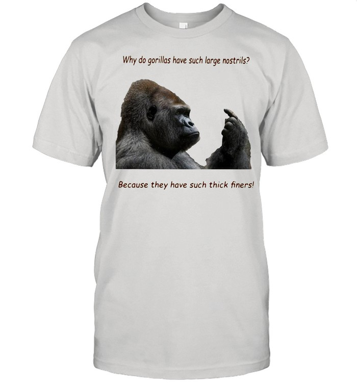 Why Do Gorilla Have Such Big Nostrils Because They Have Such Thick Fingers shirt