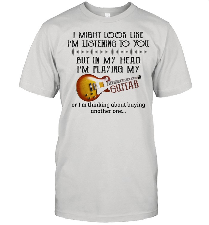I Might Look Like I'm Listening To You But In My Head I'm Play My Guitar shirt