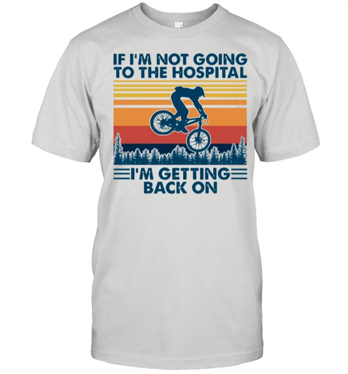 Bicycle If Im Not Going To The Hospital Im Getting Back On shirt