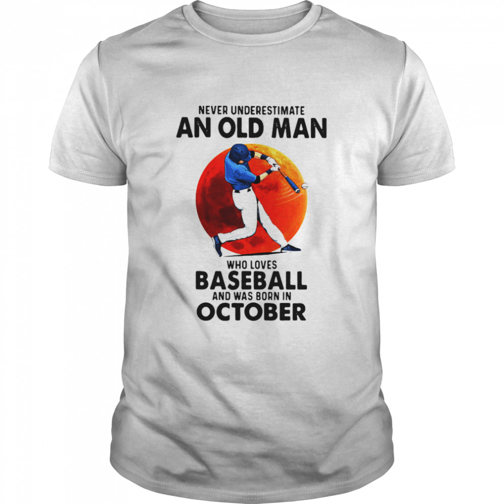 Never Underestimate An Old Man Who Loves Baseball And Was Born In October Moon Blood shirt