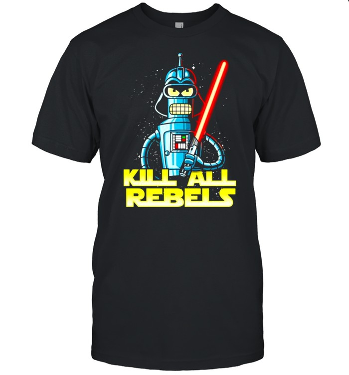 Bender futurama Kill All Rebels Star Wars shirt