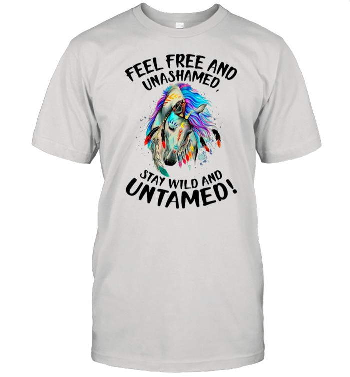 Horse Feel Free And Unashamed Stay Wild And Untamed shirt