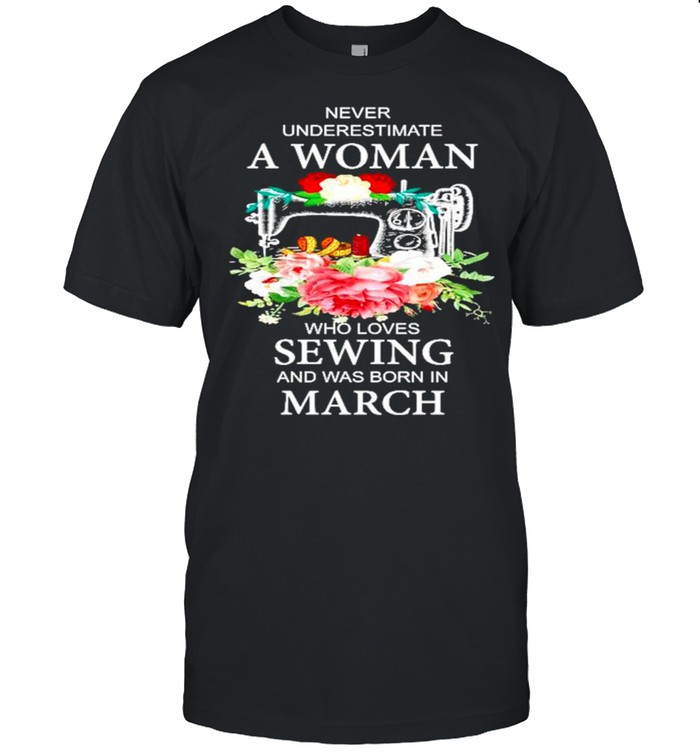 Never underestimate a woman who loves Sewing and was born in March shirt