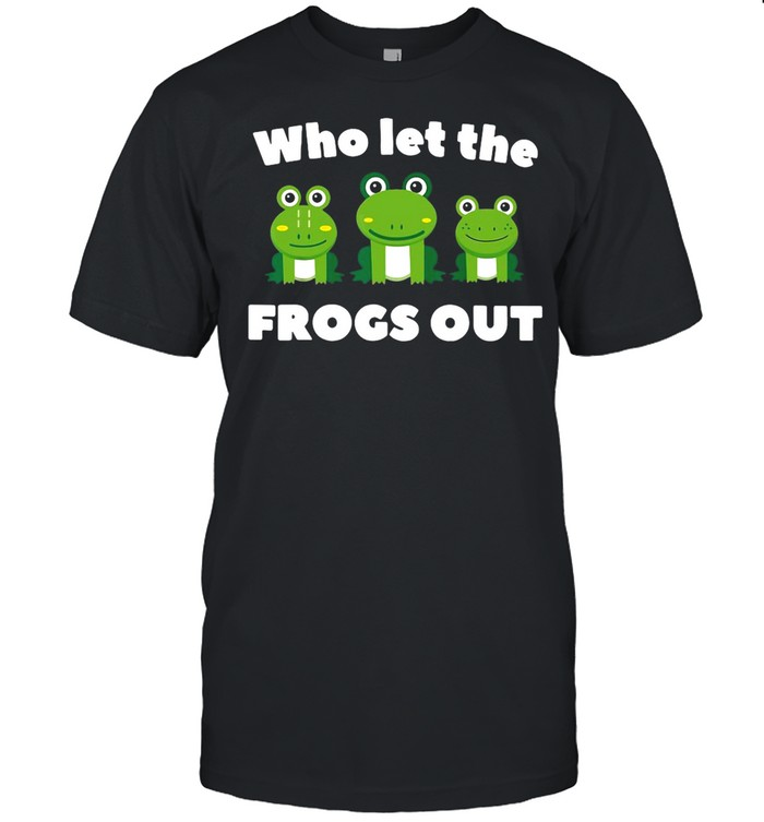 Who Let The Frogs Out shirt