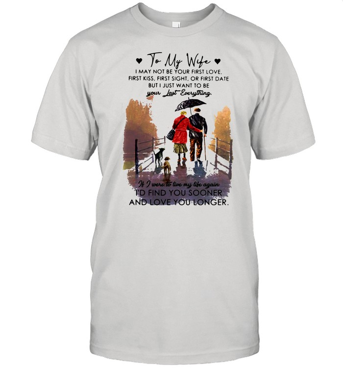 To My Wife Be Your Last Everything If I Were To Live My Life Again I'd Find You Sooner And Love You Longer Shirt