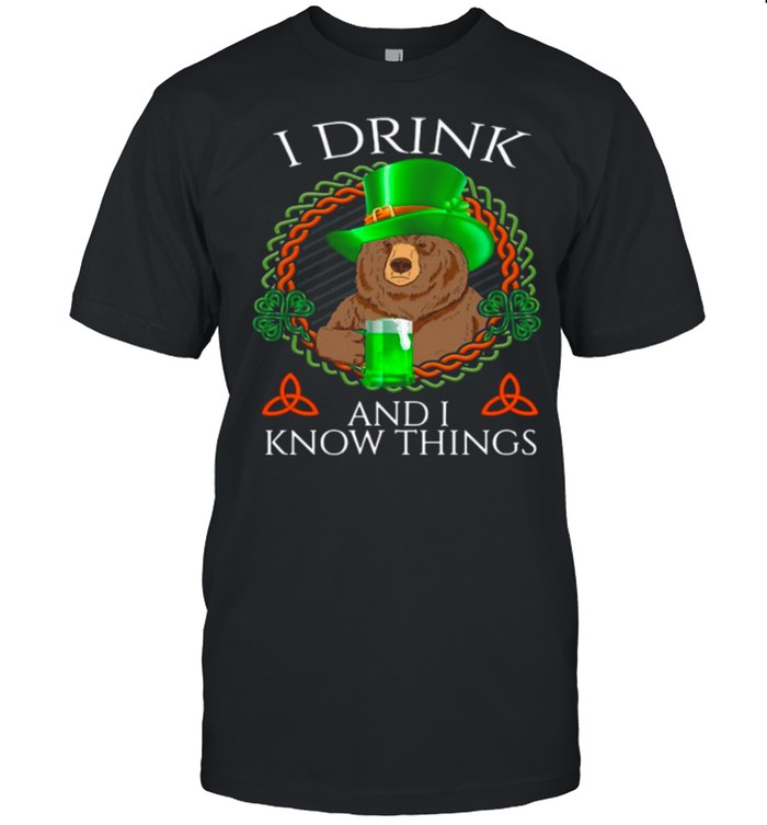 Bear Drink Beer And I Know Things St Patricks Day shirt