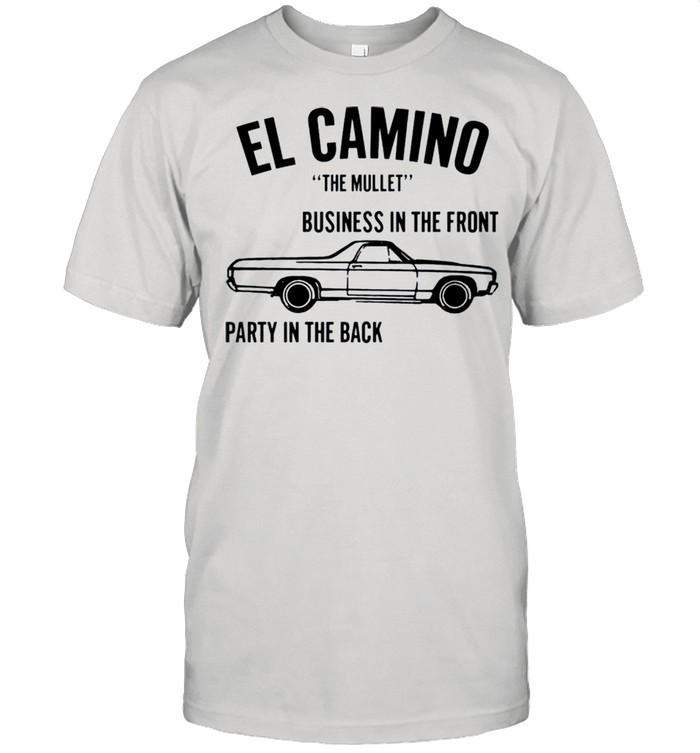 Car el Camino the mullet business in the front party in the back shirt