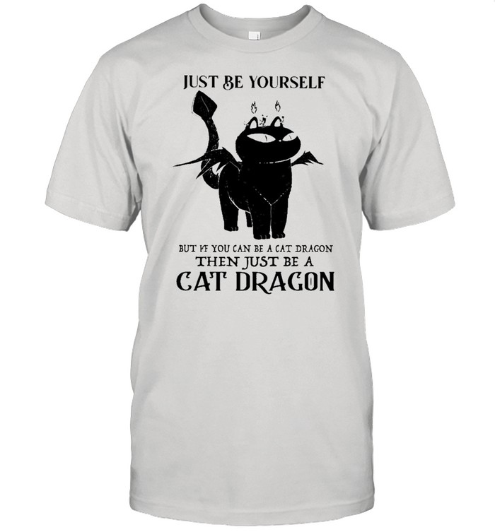 Just Be Yourself But If You Can Be A Cat Dragon Then Just Be A Cat Dragon shirt