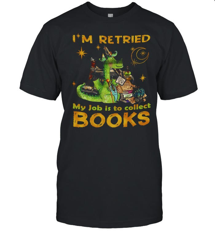 Dragon I'm Retired My Job Is Collect Books shirt