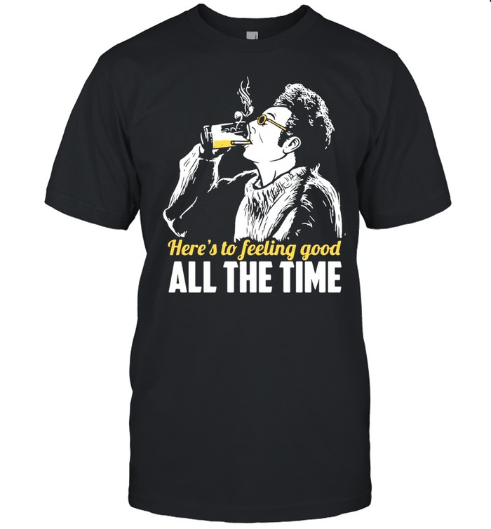 Cosmo Kramer Seinfeld Here's To Feeling Good All The Time T-shirt